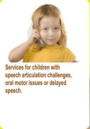 Services for children with speech articulation challenges, oral motor issues or delayed  speech.